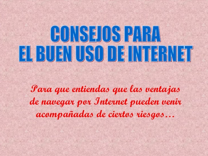 Para que entiendas que las ventajas de navegar por  Internet  pueden venir acompañadas de ciertos riesgos… CONSEJOS PARA  ...