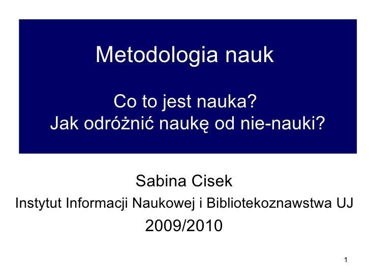 Metodologia nauk  Co to jest nauka?  Jak odróżnić naukę od nie-nauki? Sabina Cisek  Instytut Informacji Naukowej i Bibliot...