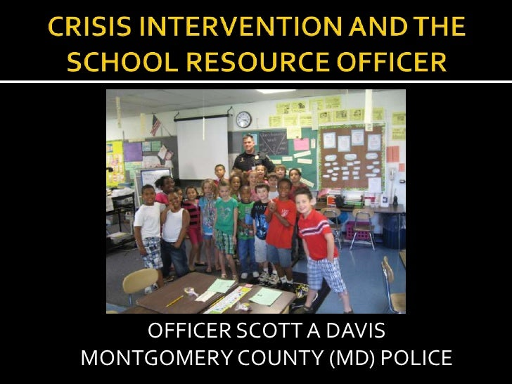 CRISIS INTERVENTION AND THE SCHOOL RESOURCE OFFICER<br />OFFICER SCOTT A DAVIS <br />MONTGOMERY COUNTY (MD) POLICE<br />