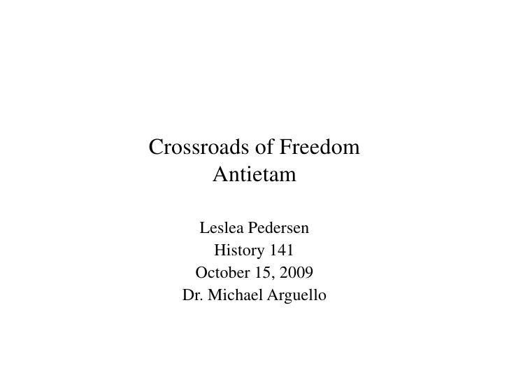 Crossroads of FreedomAntietam<br />Leslea Pedersen<br />History 141<br />October 15, 2009<br />Dr. Michael Arguello<br />