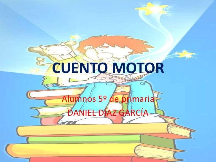 CUENTO MOTOR  Alumnos 5º de primaria   DANIEL DÍAZ GARCÍA