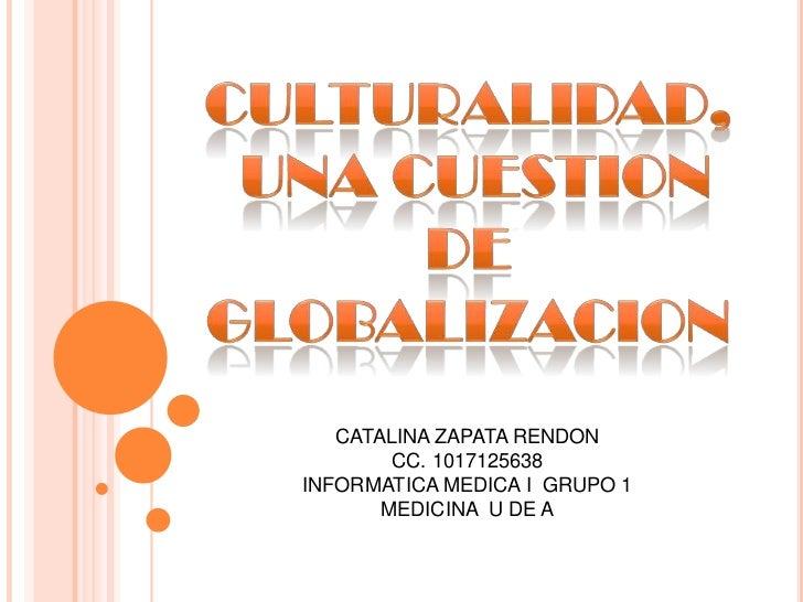 CULTURALIDAD,<br /> UNA CUESTION<br />DE GLOBALIZACION<br />CATALINA ZAPATA RENDON<br />CC. 1017125638<br />INFORMATICA ME...