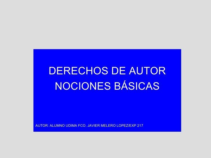 DERECHOS DE AUTOR NOCIONES BÁSICAS AUTOR: ALUMNO UDIMA FCO. JAVIER MELERO LOPEZ/EXP 217