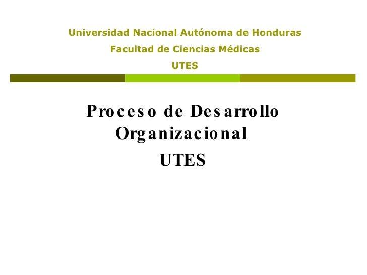 Proceso de Desarrollo Organizacional  UTES Universidad Nacional Autónoma de Honduras Facultad de Ciencias Médicas UTES
