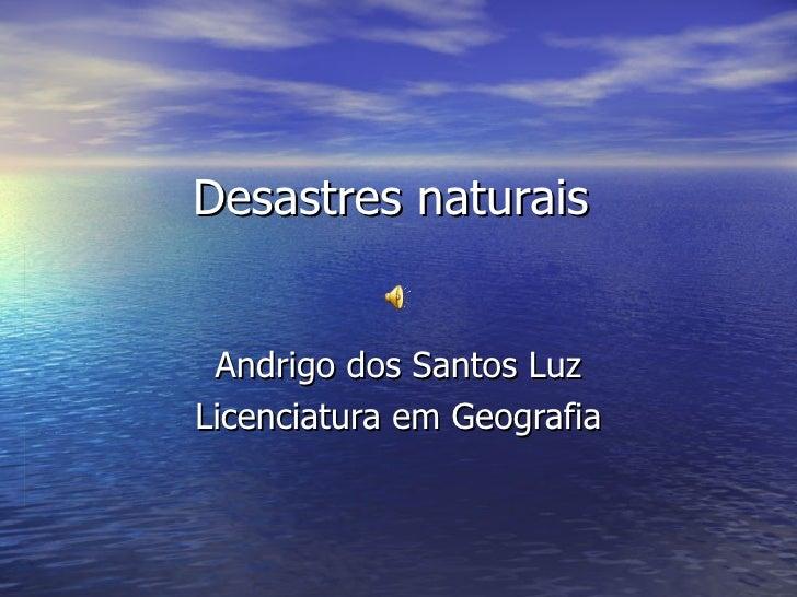 Desastres naturais  Andrigo dos Santos Luz Licenciatura em Geografia