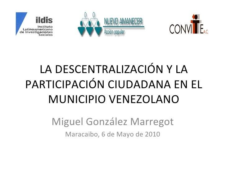 LA DESCENTRALIZACIÓN Y LA PARTICIPACIÓN CIUDADANA EN EL MUNICIPIO VENEZOLANO Miguel González Marregot Maracaibo, 6 de Mayo...