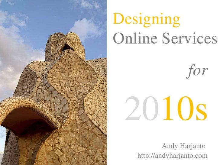 Designing <br />Online Services<br />for<br />2010s<br />Andy Harjanto<br />http://andyharjanto.com<br />