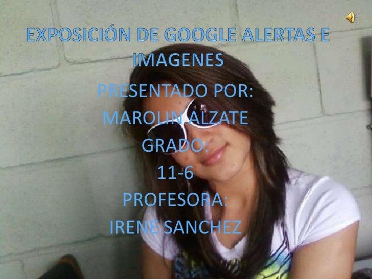 EXPOSICIÓN DE GOOGLE ALERTAS E IMAGENES<br />PRESENTADO POR:<br />MAROLIN ALZATE<br />GRADO:<br />11-6<br />PROFESORA:<br ...