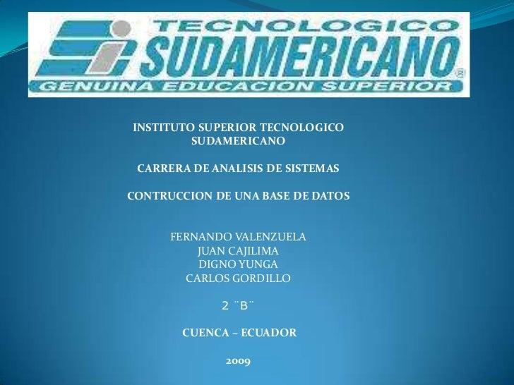 INSTITUTO SUPERIOR TECNOLOGICO          SUDAMERICANO   CARRERA DE ANALISIS DE SISTEMAS  CONTRUCCION DE UNA BASE DE DATOS  ...