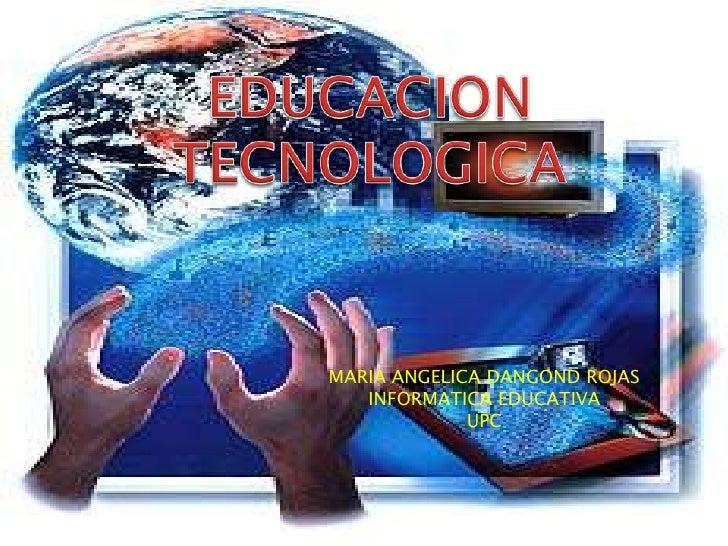 EDUCACION TECNOLOGICA<br />MARIA ANGELICA DANGOND ROJAS<br />INFORMATICA EDUCATIVA<br />UPC<br />