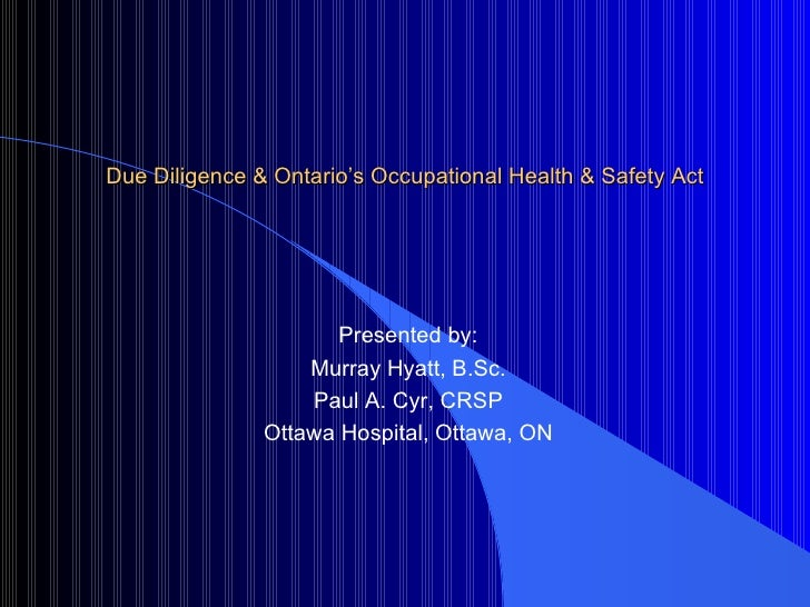 Due Diligence & Ontario's Occupational Health & Safety Act Presented by: Murray Hyatt, B.Sc. Paul A. Cyr, CRSP Ottawa Hosp...