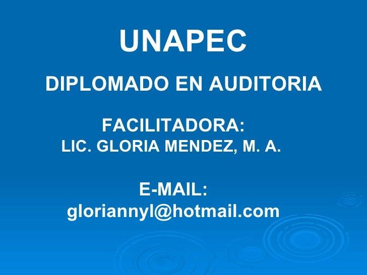 UNAPEC DIPLOMADO EN AUDITORIA FACILITADORA: LIC. GLORIA MENDEZ, M. A.  E-MAIL: gloriannyl@hotmail.com