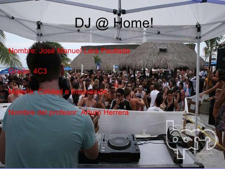 DJ @ Home! Nombre: José Manuel Lara Paullada Grado: 4C3 Materia: Calidad e Innovación Nombre del profesor: Arturo Herrera