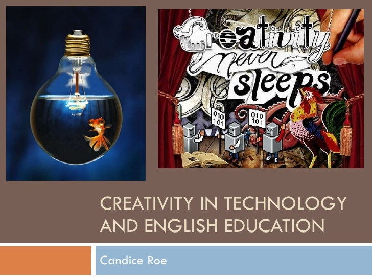 CREATIVITY IN TECHNOLOGY AND ENGLISH EDUCATION Candice Roe