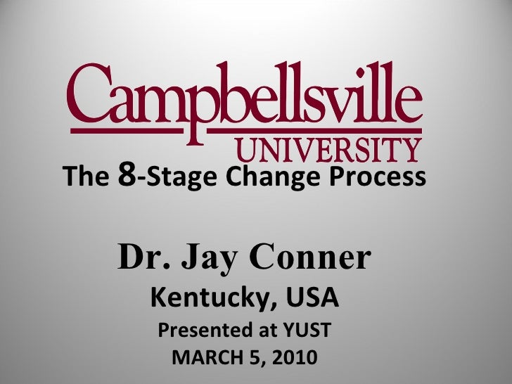 The  8 -Stage Change Process Dr. Jay Conner Kentucky, USA Presented at YUST MARCH 5, 2010