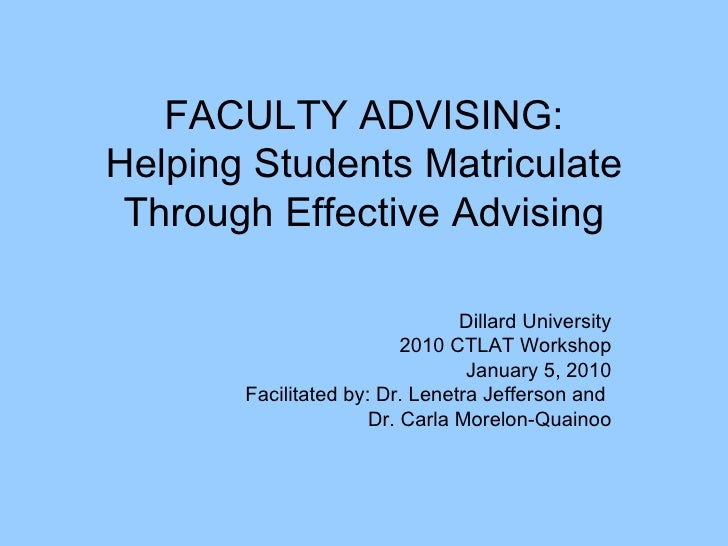 FACULTY ADVISING: Helping Students Matriculate Through Effective Advising Dillard University 2010 CTLAT Workshop January 5...
