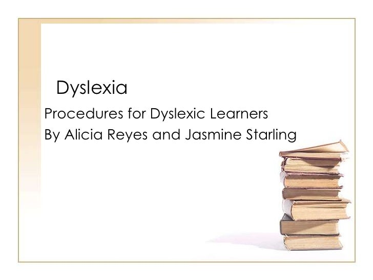 Dyslexia<br />Procedures for Dyslexic Learners<br />By Alicia Reyes and Jasmine Starling<br />