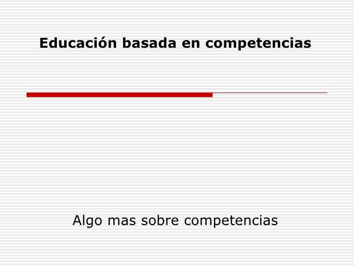 Educación basada en competencias Algo mas sobre competencias