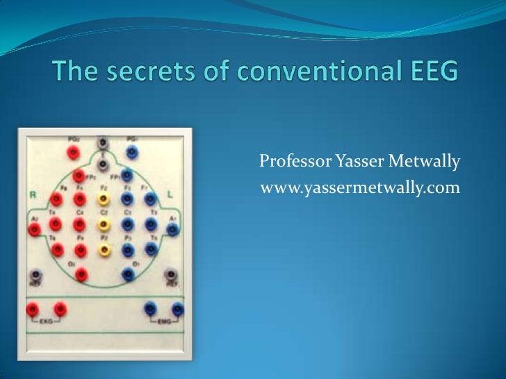 The secrets of conventional EEG<br />Professor Yasser Metwally<br />www.yassermetwally.com<br />