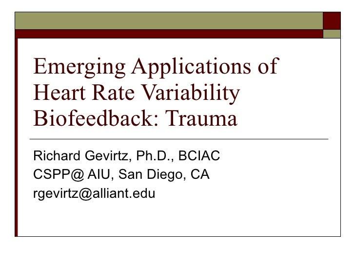 Emerging Applications of Heart Rate Variability Biofeedback: Trauma Richard Gevirtz, Ph.D., BCIAC CSPP@ AIU, San Diego, CA...