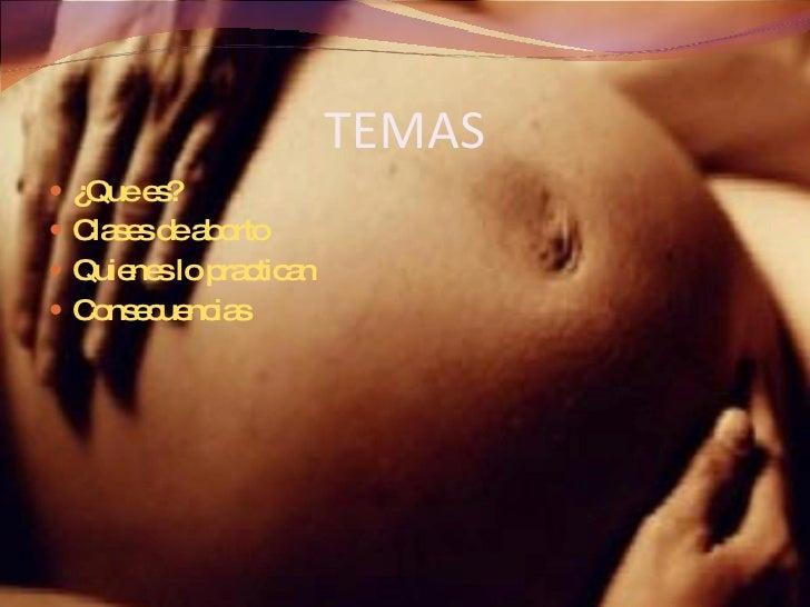 TEMAS <ul><li>¿Que es? </li></ul><ul><li>Clases de aborto </li></ul><ul><li>Quienes lo practican </li></ul><ul><li>Consecu...