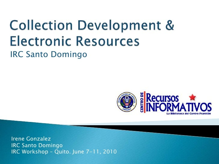 Collection Development &Electronic Resources <br />IRC Santo Domingo<br />Irene Gonzalez <br />IRC Santo Domingo<br />IRC ...