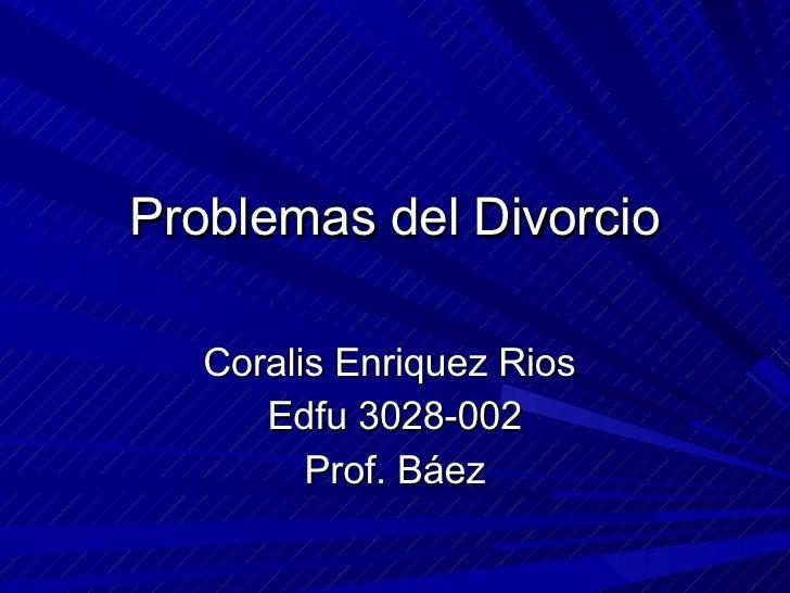 Problemas del Divorcio Coralis Enriquez Rios  Edfu 3028-002 Prof. Báez