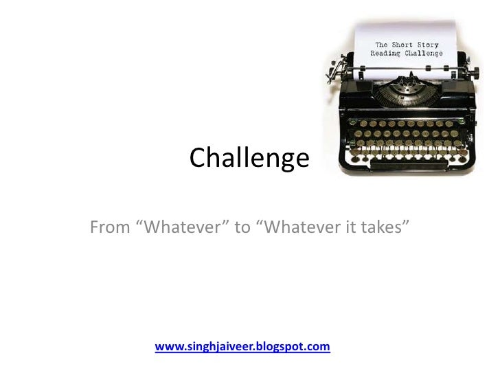 """Challenge<br />From """"Whatever"""" to """"Whatever it takes""""<br />www.singhjaiveer.blogspot.com<br />"""