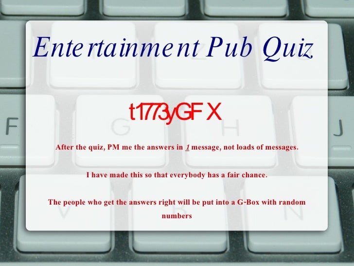 Entertainment Pub Quiz t1773yGFX After the quiz, PM me the answers in  1  message, not loads of messages. I have made this...