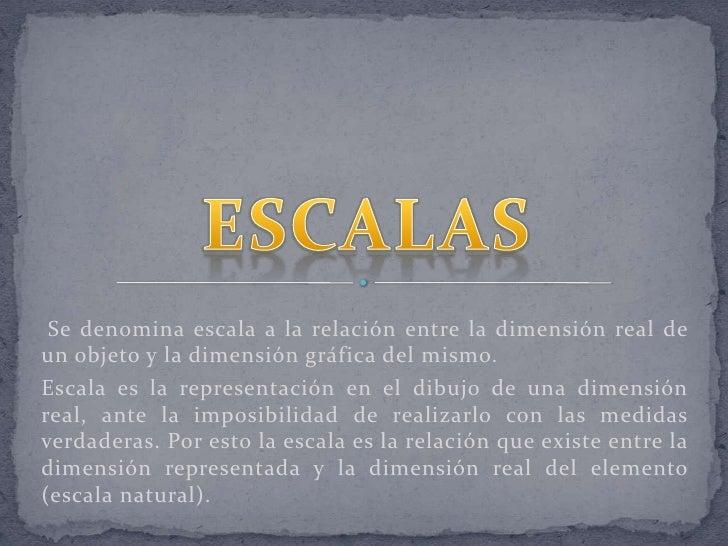 Se denomina escala a la relación entre la dimensión real de un objeto y la dimensión gráfica del mismo. <br />Escala es l...