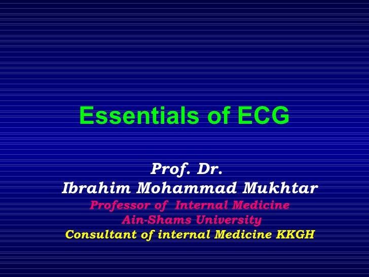 Essentials of ECG Prof. Dr.  Ibrahim Mohammad Mukhtar Professor of  Internal Medicine Ain-Shams University Consultant of i...