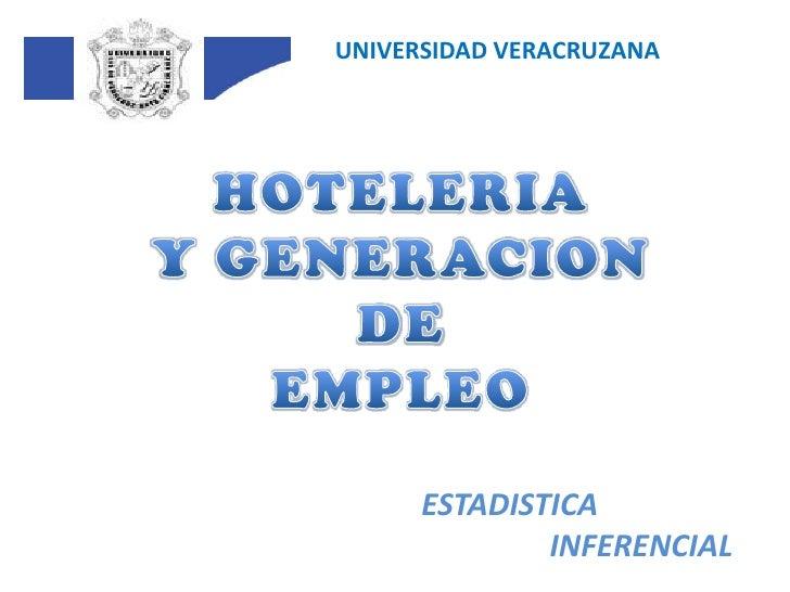 UNIVERSIDAD VERACRUZANA<br />HOTELERIA<br />Y GENERACION DE<br />EMPLEO<br />ESTADISTICA<br />INFERENCIAL<br />