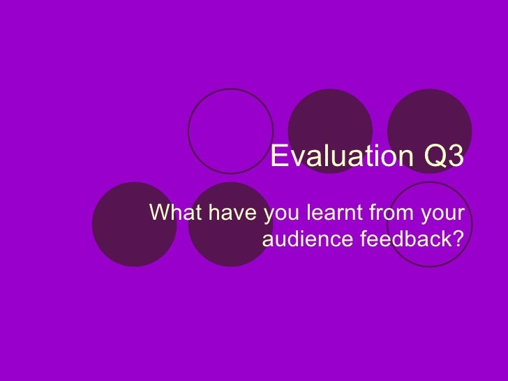 Evaluation Q3 What have you learnt from your audience feedback?