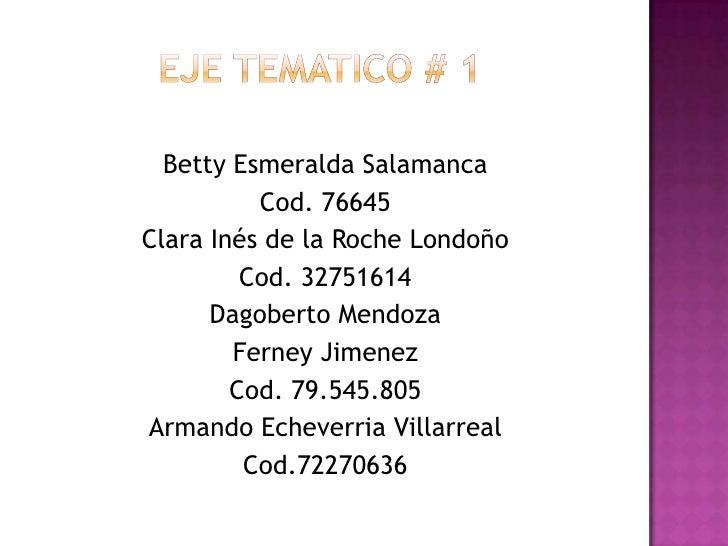 Eje tematico # 1<br />Betty Esmeralda Salamanca<br />Cod. 76645<br />Clara Inés de la Roche Londoño<br />Cod. 32751614<br ...