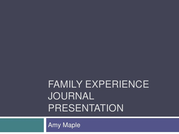 Family Experience Journal Presentation<br />Amy Maple<br />