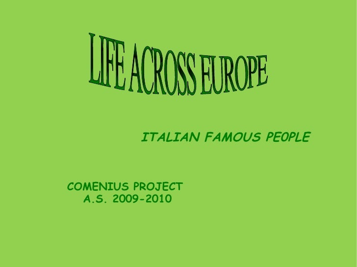 LIFE ACROSS EUROPE  ITALIAN FAMOUS PE0PLE COMENIUS PROJECT  A.S. 2009-2010
