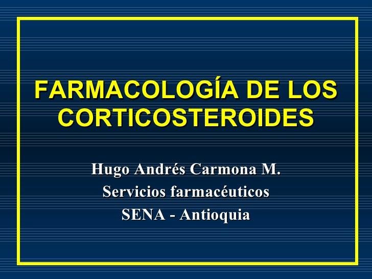 FARMACOLOGÍA DE LOS CORTICOSTEROIDES Hugo Andrés Carmona M. Servicios farmacéuticos SENA - Antioquia