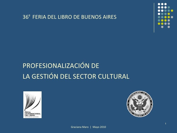 Graciana Maro  |  Mayo 2010<br />1<br />36º  FERIA DEL LIBRO DE BUENOS AIRES<br />PROFESIONALIZACIÓN DE <br />LA GESTIÓN D...