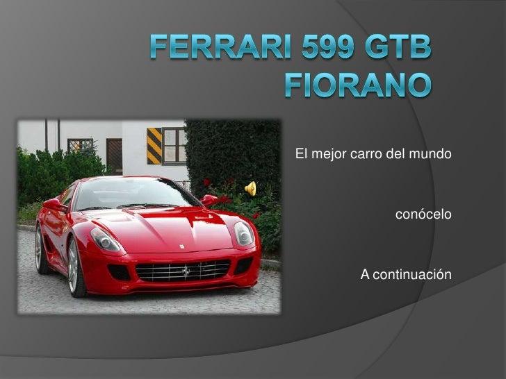 Ferrari 599 GTB Fiorano<br />El mejor carro del mundo<br /> conócelo <br />A continuación<br />