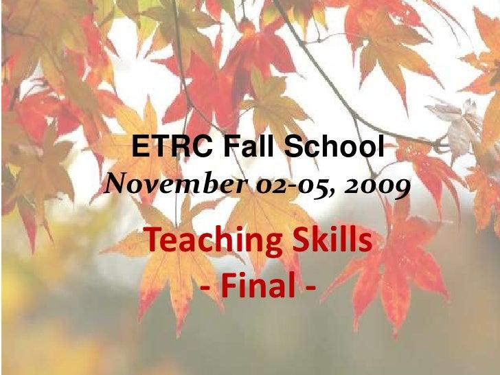 ETRC Fall SchoolNovember 02-05, 2009<br />Teaching Skills<br />- Final -<br />
