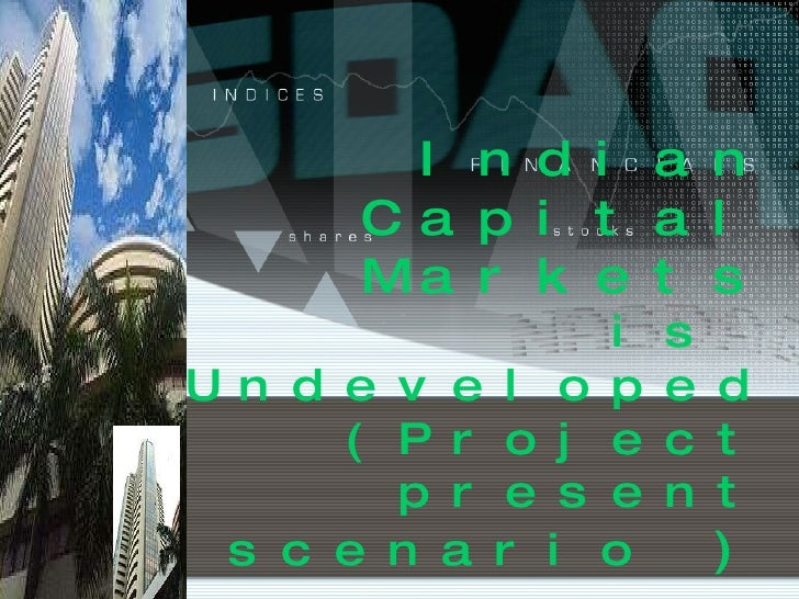 Indian Capital Markets is  Undeveloped (Project present scenario  )