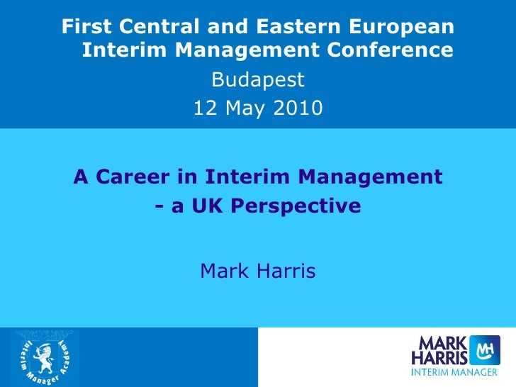 A Career in Interim Management - a UK Perspective Mark Harris First Central and Eastern European Interim Management Confer...