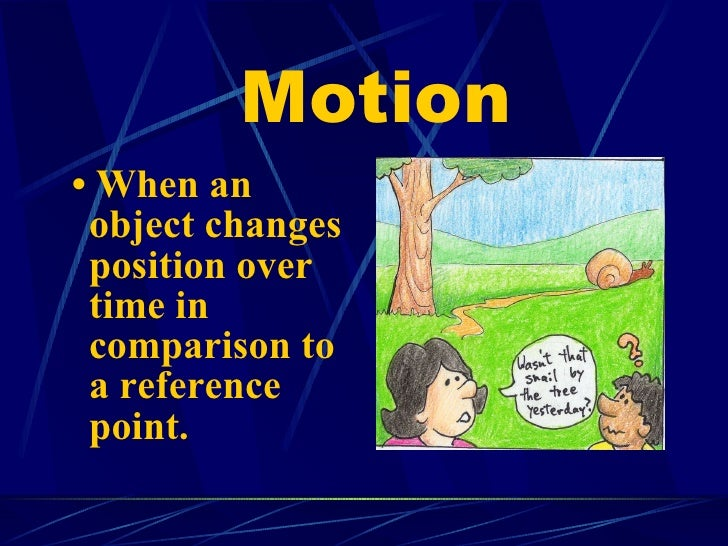 Motion <ul><li>•  When an object changes position over time in comparison to a reference point. </li></ul>