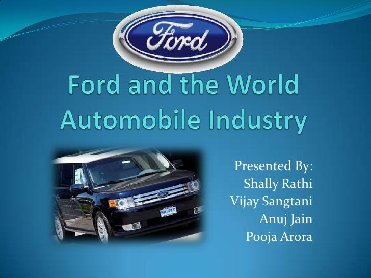 Ford and the World Automobile Industry<br />Presented By:<br />ShallyRathi<br />Vijay Sangtani<br />Anuj Jain<br />PoojaAr...