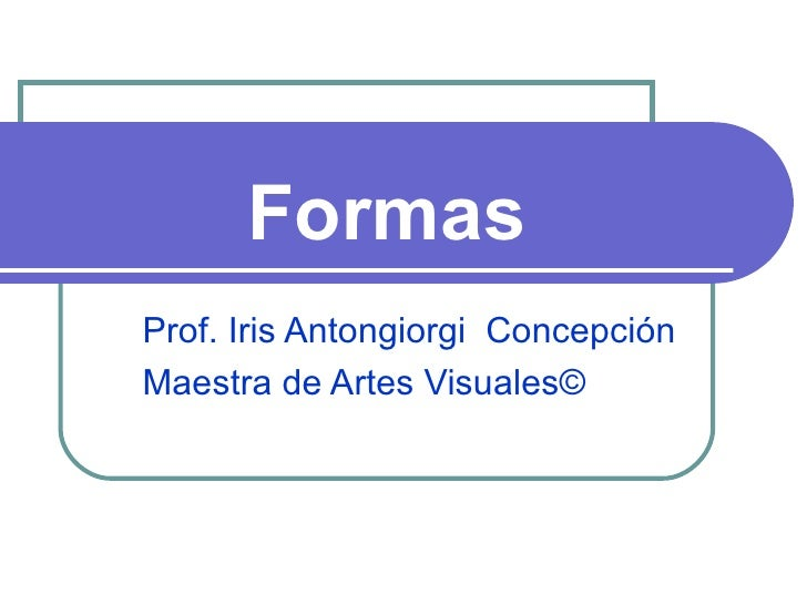 Formas Prof. Iris Antongiorgi  Concepción Maestra de Artes Visuales ©
