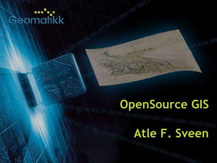25.08.09 Geomatikk AS © 2007 OpenSource GIS Atle F. Sveen