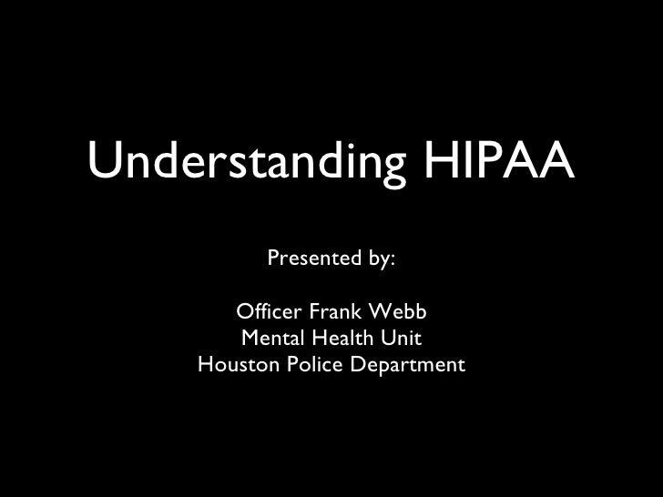 Understanding HIPAA <ul><li>Presented by: </li></ul><ul><li>Officer Frank Webb </li></ul><ul><li>Mental Health Unit </li><...