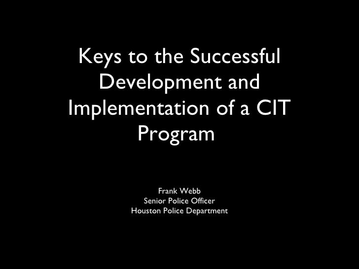 Keys to the Successful Development and Implementation of a CIT Program  <ul><li>Frank Webb </li></ul><ul><li>Senior Police...