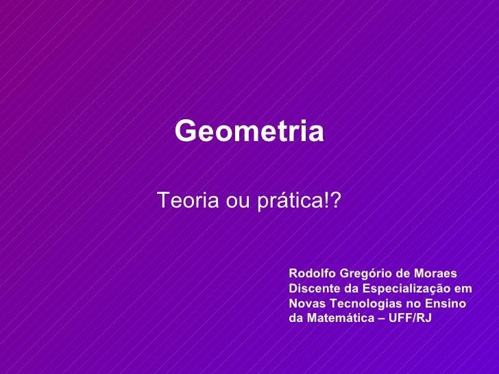 Geometria Teoria ou prática!? Rodolfo Gregório de Moraes Discente da Especialização em Novas Tecnologias no Ensino da Mate...