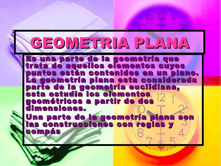 GEOMETRIA PLANA Es una parte de la geometría que trata de aquellos elementos cuyos puntos están contenidos en un plano. La...